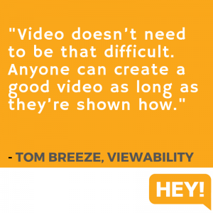 """Video doesn't need to be that difficult. Anyone can create a good video as long as they're shown how."" - Tom Breeze, Viewablity"