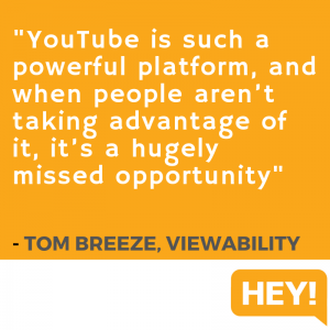 """YouTube is such a powerful platform, and when people aren't taking advantage of it, it's a hugely missed opportunity."" - Tom Breeze, Viewability"