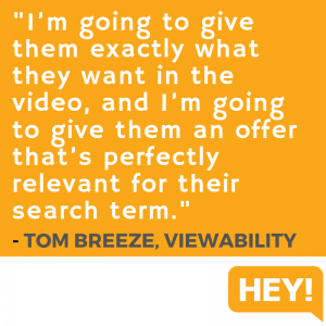 """I'm going to give them exactly what they want in the video, and I'm going to give them an offer that's perfectly relevant for their search term."" - Tom Breeze, Viewability"