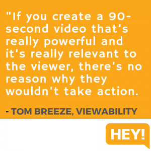 """If you create a 90-second video that's really powerful and it's really relevant to the viewer, there's no reason why they wouldn't take action."" - Tom Breeze, Viewability"
