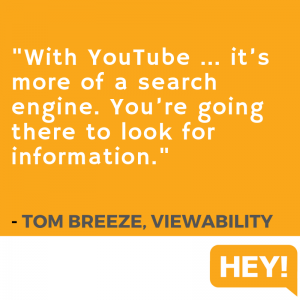 """With YouTube... it's more of a search engine. You're going there to look for information."" - Tom Breeze, Viewability"