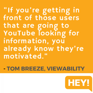 """If you're getting in front of those users that are going to YouTube looking for information, you already know they're motivated."" - Tom Breeze, Viewability"