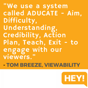 """We use a system called ADUCATE - Aim, Difficulty, Understanding, Credibility, Action Plan, Teach, Exit - to engage with our viewers."" - Tom Breeze, Viewablity"