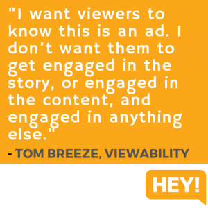 """I want viewers to know this is an ad. I don't want them to get engaged in the story, or engaged in the content, and engaged in anything else."" - Tom Breeze, Viewability"