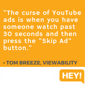 """The curse of YouTube Ads is when you have someone watch past 30 seconds and then press the 'Skip Ad' button."" - Tom Breeze, Viewability"