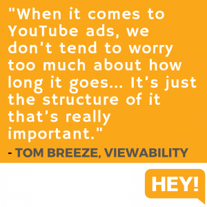 """When it comes to YouTube ads, we don't tend to worry too much about how long it goes... It's just the structure of it that's really important."" - Tom Breeze, Viewability"