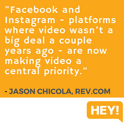 """Facebook and Instagram - platforms where video wasn't a big deal a couple years ago - are now making video a central priority."" - Jason Chicola, Rev.com"