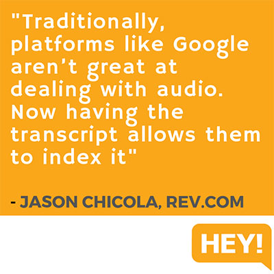 """Traditionally, platforms like Google aren't great at dealing with audio. Now having the transcript allows them to index it."" - Jason Chicola, Rev.com"