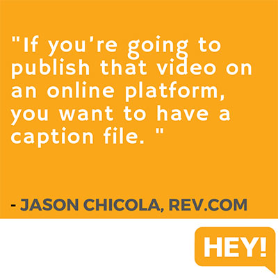 """If you're going to publish that video on an online platform, you want to have a caption file."" - Jason Chicola, Rev.com"