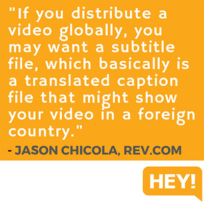 """If you distribute a video globally, you may want a subtitle file, which basically is a translated caption file that might show your video in a foreign country."" - Jason Chicola, Rev.com"