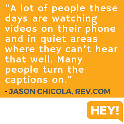 """A lot of people these days are watching videos on their phone and in quiet areas where they can't hear that well. Many people turn the captions on."" - Jason Chicola, Rev.com"