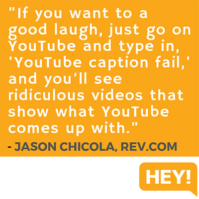 """If you want to a good laugh, just go on YouTube and type in, 'YouTube caption fail,' and you'll see ridiculous videos that show what YouTube comes up with."" - Jason Chicola, Rev.com"