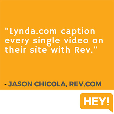 """Lynda.com caption every single video on their site with Rev."" - Jason Chicola, Rev.com"