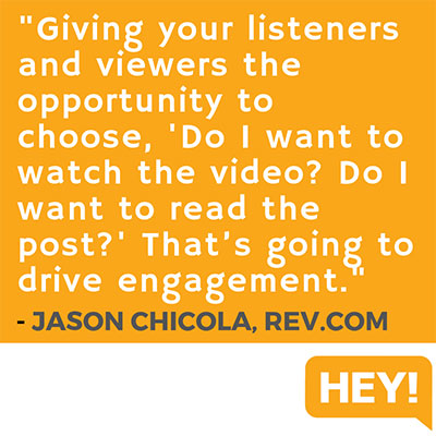 """Giving your listeners and viewers the opportunity to choose, 'Do I want to watch the video? Do I want to read the post?' That's going to drive higher engagement."" - Jason Chicola, Rev.com"