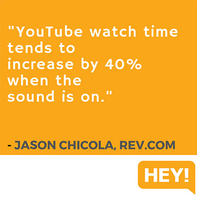 """YouTube watch time tends to increase by 40% when the sound is on."" - Jason Chicola, Rev.com"