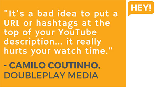 """It's a bad idea to put a URL or hashtags at the top of your YouTube description... it really hurts your watch time."" - Camilo Coutinho, DoublePlay Media (Brazil)"