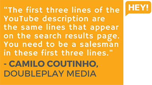 """The first three lines of the YouTube description are the same three lines that appear on the search results page. So you need to be a salesman in these first three lines."" - Camilo Coutinho, DoublePlay Media (Brazil)"