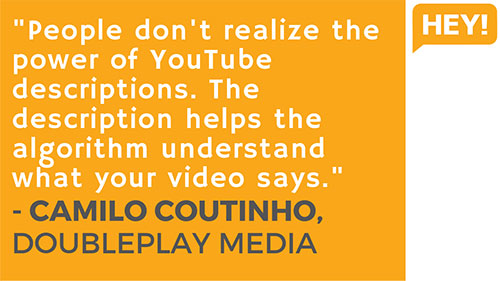 """People don't realize the power of YouTube descriptions. The description helps the algorithm understand what your video says."" - Camilo Coutinho, DoublePlay Media (Brazil)"