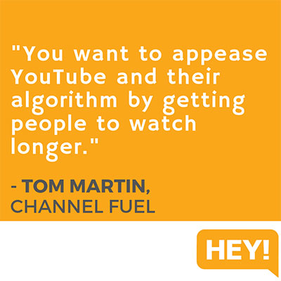 """""""You want to appease YouTube and their algorithm by getting people to watch longer."""" - Tom Martin, Channel Fuel"""