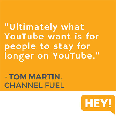 """""""Ultimately what YouTube want is for people to stay for longer on YouTube."""" - Tom Martin, Channel Fuel"""