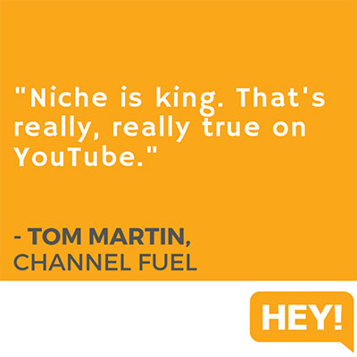 """""""Niche is king. That's really, really true on YouTube."""" - Tom Martin, Channel Fuel"""