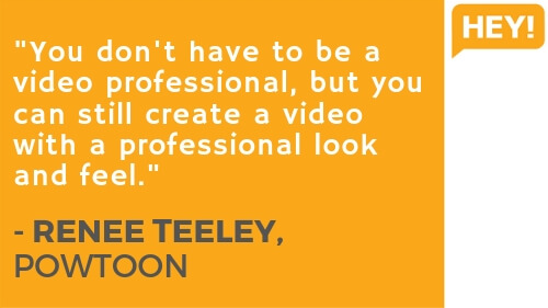 """You don't have to be a video professional, but you can still create a video with a professional look and feel."" - RENEE TEELEY, POWTOON"