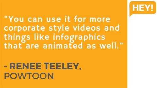 """You can use it for more corporate style videos and things like infographics that are animated as well."" - RENEE TEELEY, POWTOON"