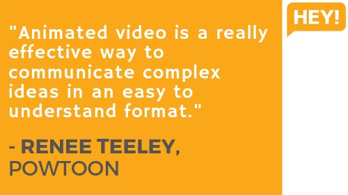 "4. ""Animated video is a really effective way to communicate complex ideas in an easy to understand format."" - RENEE TEELEY, POWTOON"