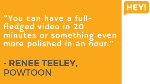 """You can have a full-fledged video in 20 minutes or something even more polished in an hour."" - RENEE TEELEY, POWTOON"