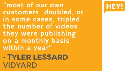 """""""Most of our own customers doubled, or in some cases, tripled the number of videos they were publishing on a monthly basis within a year.""""  - Tyler Lessard, Vidyard"""