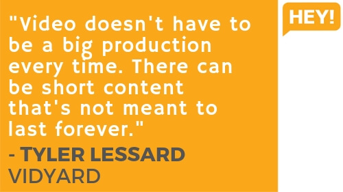 """""""Video doesn't have to be a big production eery time. There can be short content that's not meant to last forever."""" - Tyler Lessard, Vidyard"""