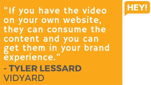 """""""If you have the video on your own website, they can consume the content and you can get them in your brand experience."""" - Tyler Lessard, Vidyard"""