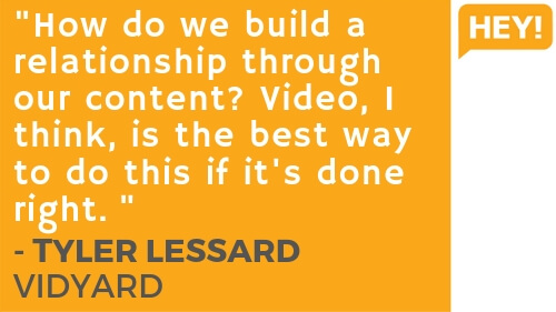 """""""How do we build a relationship through our content? Video, I think, is the best way to do this if it's done right."""" - Tyler Lessard, Vidyard"""