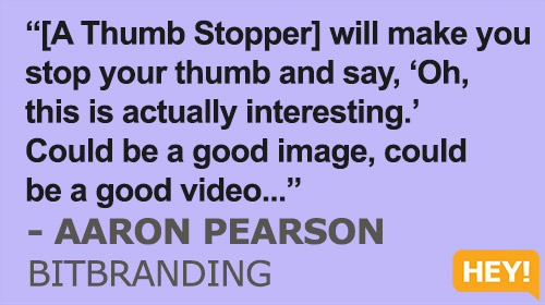 """[A Thumb Stopper] will make you  stop your thumb and say, 'Oh,  this is actually interesting.'  Could be a good image, could  be a good video...""""[A Thumb Stopper] will make you  stop your thumb and say, 'Oh,  this is actually interesting.'  Could be a good image, could  be a good video..."" - AARON PEARSON BITBRANDING"