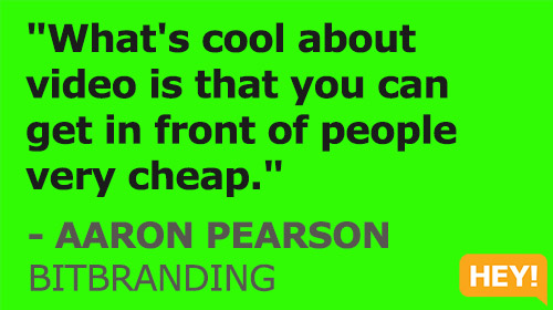 """What's cool about  video is that you can  get in front of people  very cheap."" - AARON PEARSON BITBRANDING"
