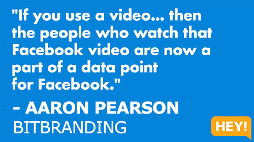 """If you use a video... then  the people who watch that  Facebook video are now a  part of a data point  for Facebook."" - AARON PEARSON BITBRANDING"