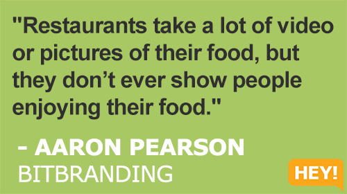 """Restaurants take a lot of video  or pictures of their food, but  they don't ever show people  enjoying their food."" - AARON PEARSON BITBRANDING"
