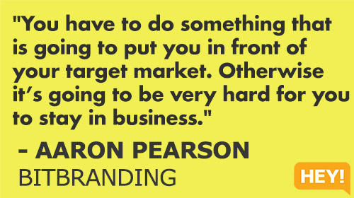 """You have to do something that  is going to put you in front of  your target market. Otherwise  it's going to be very hard for you  to stay in business."" - AARON PEARSON BITBRANDING"