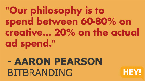 """Our philosophy is to  spend between 60-80% on  creative... 20% on the actual  ad spend."" - AARON PEARSON BITBRANDING"