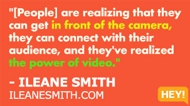 """Now people are coming out of their shell, they're realizing that they can get in front of the camera, they can connect with their audience, and they've realized the power of video."" - ILEANE SMITH ILEANESMITH.COM"