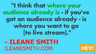 """I think that where your audience already is - if you've got an audience already - is where you want to go [for live streaming]."" - ILEANE SMITH ILEANESMITH.COM"