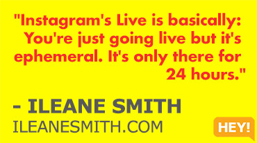 """Instagram's Live is basically: You're just going live but it's ephemeral. It's only there for 24 hours."" - ILEANE SMITH ILEANESMITH.COM"