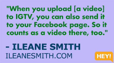 """When you upload [a video] to IGTV, you can also send it to your Facebook page. So it counts as a video there, too."" - ILEANE SMITH ILEANESMITH.COM"