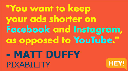 """You want to keep your ads shorter on Facebook and Instagram, as opposed to YouTube."" - MATT DUFFY, PIXABILITY"