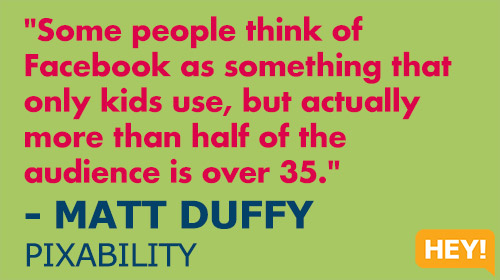 """Some people think of Facebook as something that only kids use, but actually more than half of the audience is over 35 on Facebook."" - MATT DUFFY, PIXABILITY"
