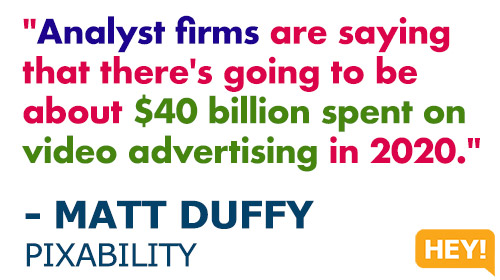 """Analyst firms are saying that there's going to be about $40 billion spent on video advertising in 2020."" - MATT DUFFY, PIXABILITY"