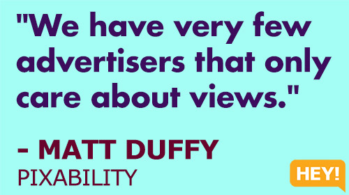 """We have very few advertisers that only care about views."" - MATT DUFFY, PIXABILITY"