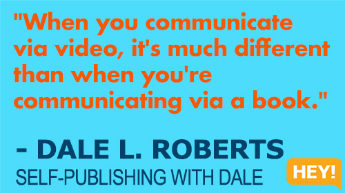 """""""When you communicate via video, it's much different than when you're communicating via a book."""" - DALE L. ROBERTS SELF-PUBLISHING WITH DALE"""