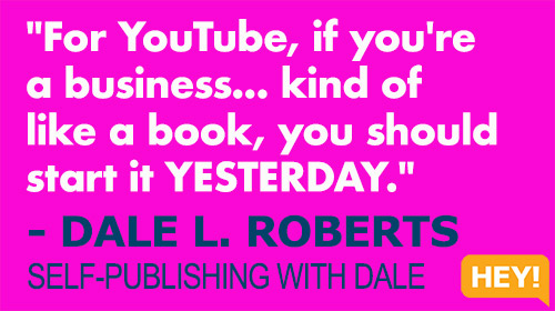 """""""For YouTube, if you're a business... kind of like a book, you should start it YESTERDAY."""" - DALE L. ROBERTS SELF-PUBLISHING WITH DALE"""