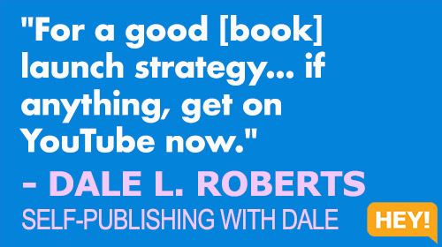 """""""For a good [book] launch strategy... get on YouTube now."""" - DALE L. ROBERTS SELF-PUBLISHING WITH DALE"""